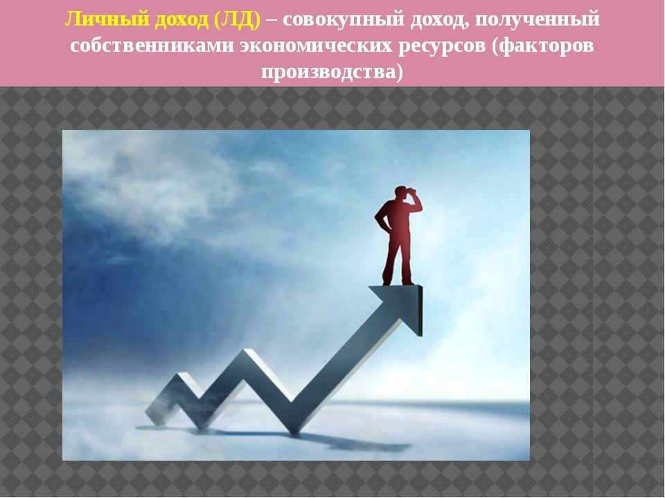 Личный доход (ЛД) – совокупный доход, полученный собственниками экономических...