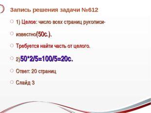 Запись решения задачи №612 1) Целое: число всех страниц рукописи- известно(50