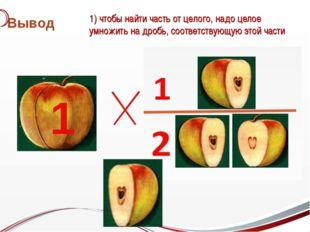 Вывод 1 1) чтобы найти часть от целого, надо целое умножить на дробь, соответ