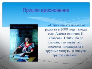 Пришло вдохновение «Стихи писать начала от радости в 2008 году, когда сын Аза