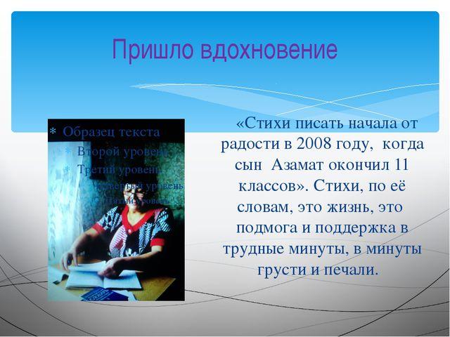 Пришло вдохновение «Стихи писать начала от радости в 2008 году, когда сын Аза...