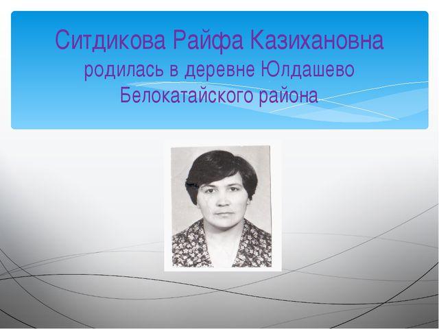 Ситдикова Райфа Казихановна родилась в деревне Юлдашево Белокатайского района