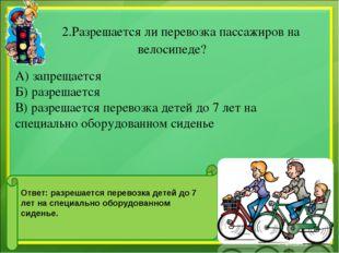 2.Разрешается ли перевозка пассажиров на велосипеде? А) запрещается Б) разре