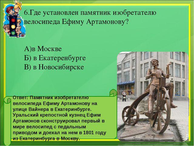 6.Где установлен памятник изобретателю велосипеда Ефиму Артамонову? А)в Моск...
