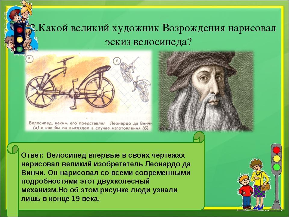 2.Какой великий художник Возрождения нарисовал эскиз велосипеда? Ответ: Вело...
