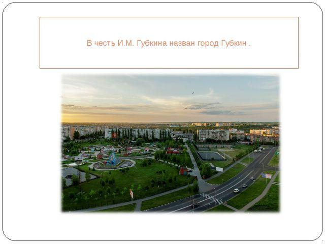 В честь И.М. Губкина назван город Губкин .