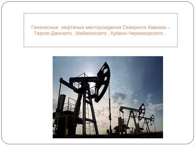 Генезисные нефтяные месторождения Северного Кавказа –Терско-Данского , Майкоп...