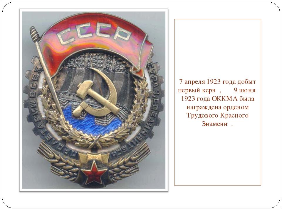 7 апреля 1923 года добыт первый керн , 9 июня 1923 года ОККМА была награждена...