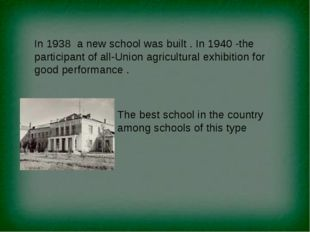 In 1938 a new school was built . In 1940 -the participant of all-Union agricu
