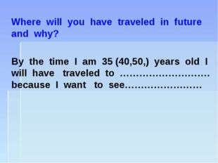 Where will you have traveled in future and why? By the time I am 35 (40,50,)