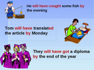 He will have cought some fish by the evening They will have got a diploma by