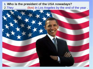 1. Who is the president of the USA nowadays? 2.They _______ (live) in Los An