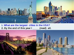 1. What are the largest cities in the USA? 2. By the end of this year I ____