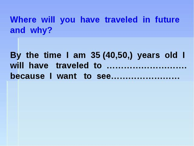 Where will you have traveled in future and why? By the time I am 35 (40,50,)...