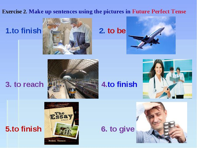 Exercise 2. Make up sentences using the pictures in Future Perfect Tense 1.to...
