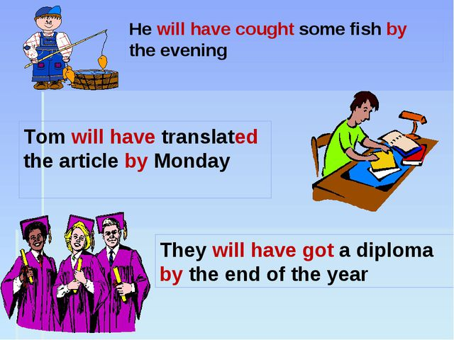 He will have cought some fish by the evening They will have got a diploma by...