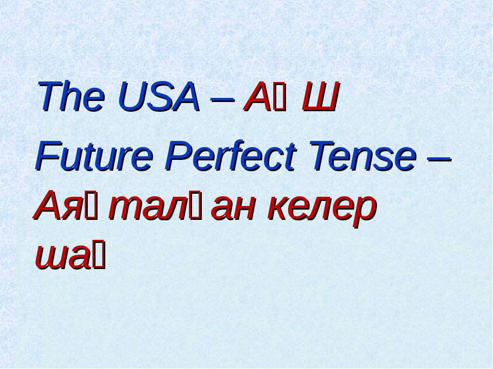 The USA – АҚШ Future Perfect Tense – Аяқталған келер шақ