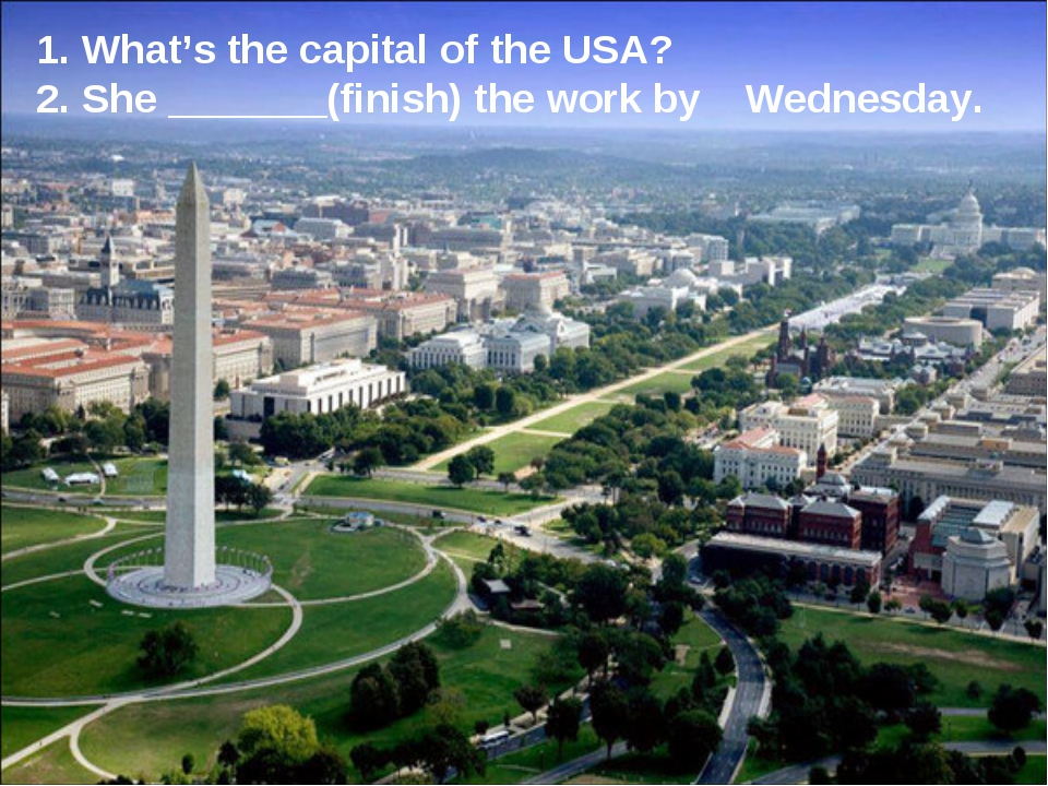1. What's the capital of the USA? 2. She _______(finish) the work by Wednesday.