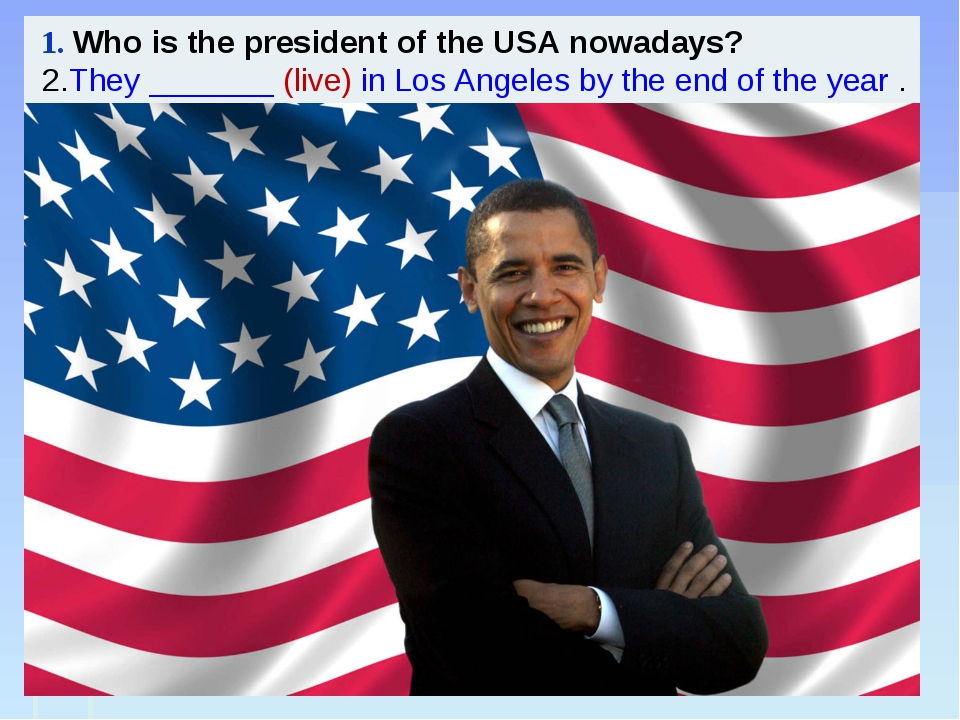 1. Who is the president of the USA nowadays? 2.They _______ (live) in Los An...