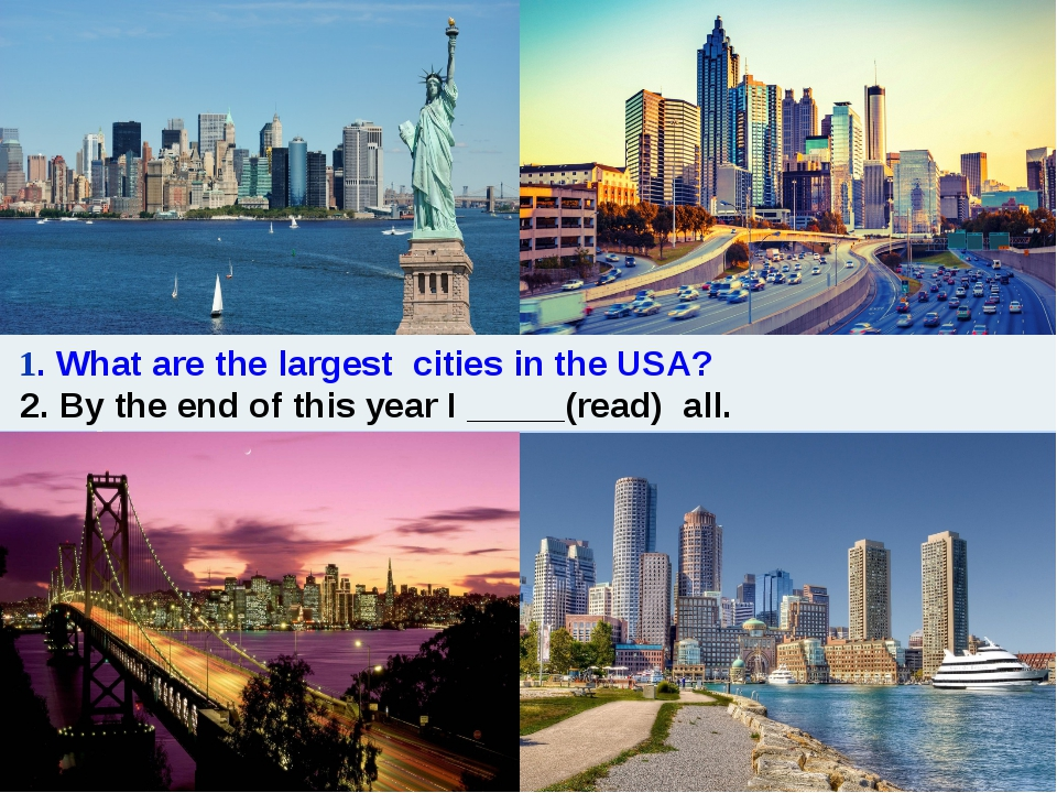 1. What are the largest cities in the USA? 2. By the end of this year I ____...