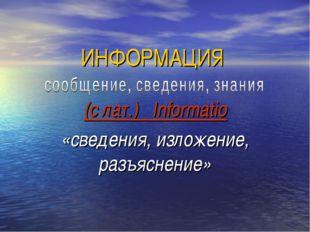 ИНФОРМАЦИЯ (с лат.) Informatio «сведения, изложение, разъяснение»