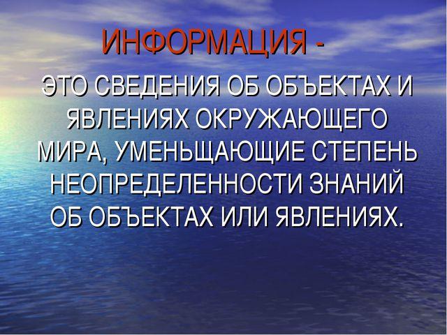 ИНФОРМАЦИЯ - ЭТО СВЕДЕНИЯ ОБ ОБЪЕКТАХ И ЯВЛЕНИЯХ ОКРУЖАЮЩЕГО МИРА, УМЕНЬЩАЮЩИ...