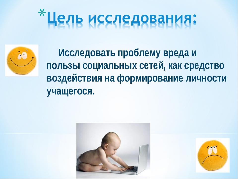 Исследовать проблему вреда и пользы социальных сетей, как средство воздействи...