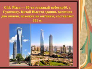 Citic Plaza — 80-ти этажный небоскрёб, г. Гуанчжоу, Китай Высота здания, вклю