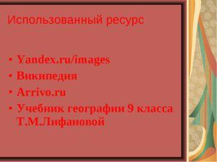 Yandex.ru/images Википедия Arrivo.ru Учебник географии 9 класса Т.М.Лифаново
