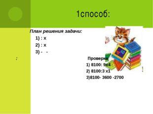 1способ: План решения задачи: 1) : х 2) : х 3) - - : Проверка 1) 8100: 9х4 2)