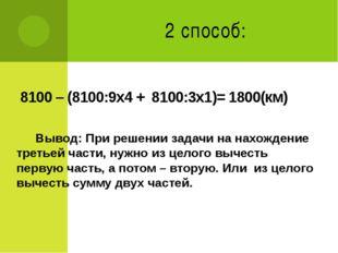 2 способ: 8100 – (8100:9х4 + 8100:3х1)= 1800(км) Вывод: При решении задачи на