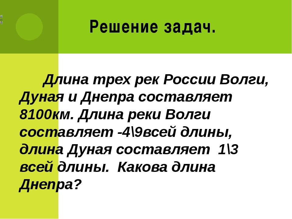 Решение задач. Длина трех рек России Волги, Дуная и Днепра составляет 8100км....