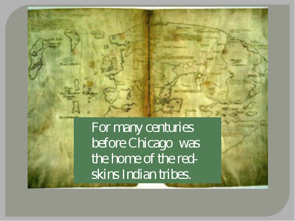 For many centuries before Chicago was the home of the red-skins Indian tribes.
