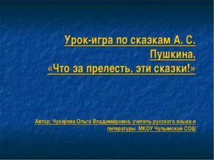 Урок-игра по сказкам А. С. Пушкина. «Что за прелесть, эти сказки!» Автор: Чу