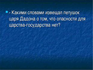 - Какими словами извещал петушок царя Дадона о том, что опасности для царства