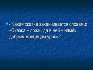- Какая сказка заканчивается словами: «Сказка – ложь, да в ней – намёк, добры