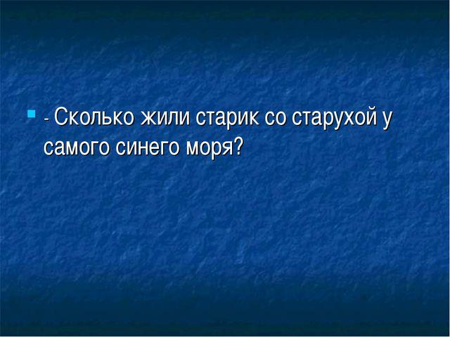 - Сколько жили старик со старухой у самого синего моря?
