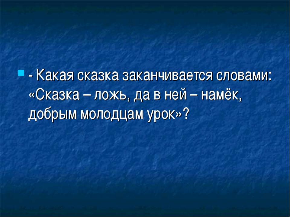 - Какая сказка заканчивается словами: «Сказка – ложь, да в ней – намёк, добры...