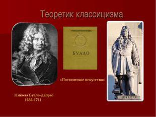 Теоретик классицизма Никола Буало-Депрео 1636-1711 «Поэтическое искусство»