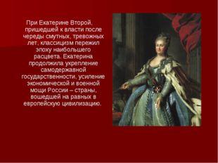При Екатерине Второй, пришедшей к власти после череды смутных, тревожных лет,