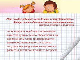 «Что сегодня ребенок умеет делать в сотрудничестве… Завтра он способен выполн