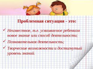 Проблемная ситуация - это: Неизвестное, т.е. усваиваемое ребенком новое знани
