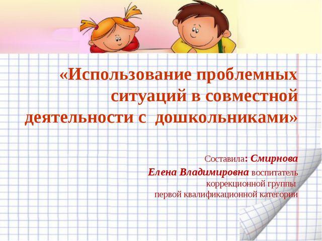«Использование проблемных ситуаций в совместной деятельности с дошкольниками»...