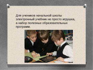 Для учеников начальной школы электронный учебник не просто игрушка, а набор