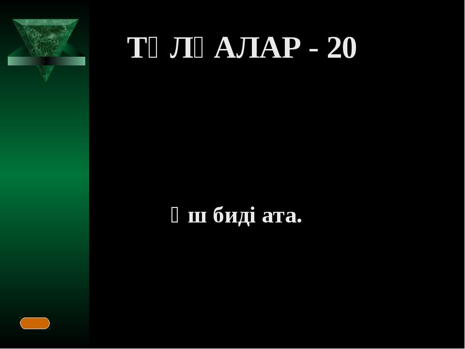 ТҰЛҒАЛАР - 20 Үш биді ата.