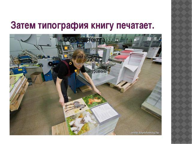 Затем типография книгу печатает.