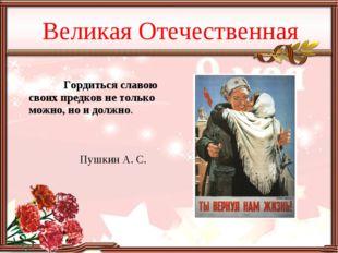 Великая Отечественная Гордиться славою своих предков не только можно, но и до