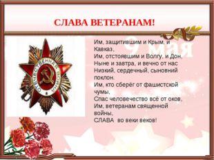 Им, защитившим и Крым, и Кавказ, Им, отстоявшим и Волгу, и Дон, Ныне и завтра
