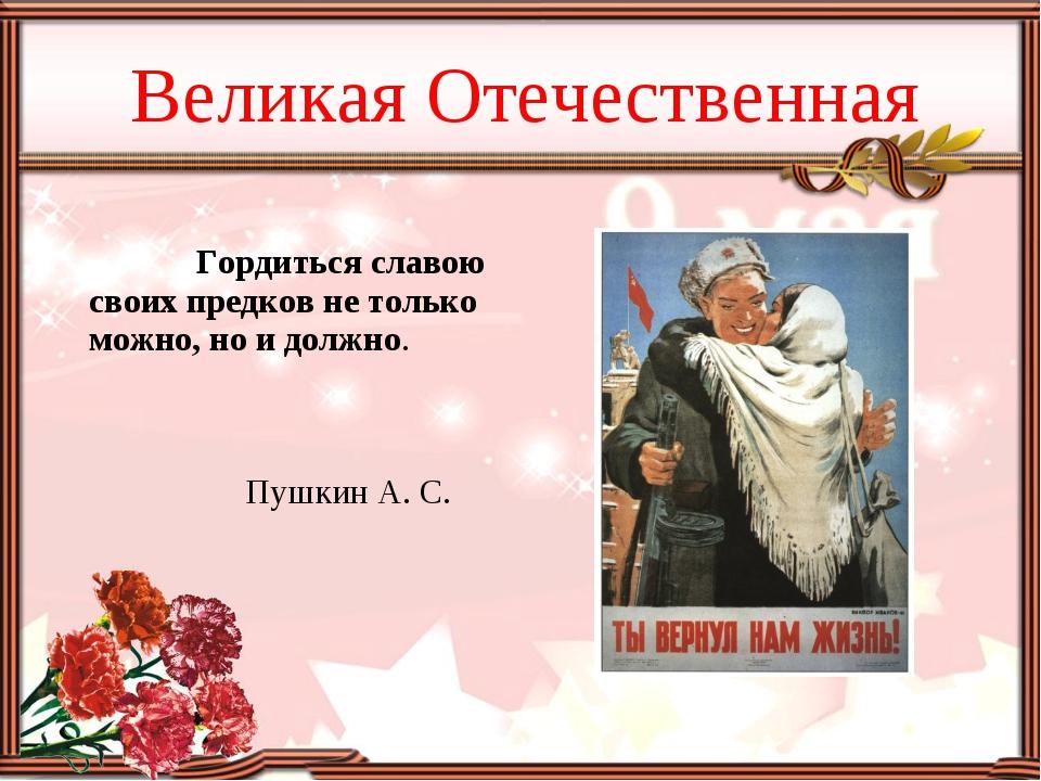 Великая Отечественная Гордиться славою своих предков не только можно, но и до...