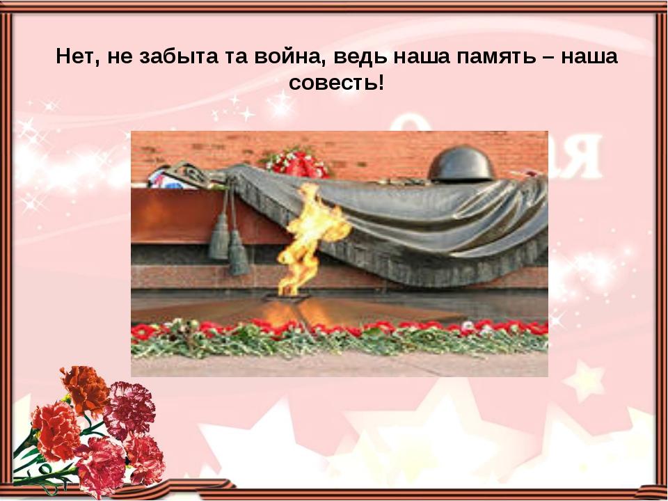 Нет, не забыта та война, ведь наша память – наша совесть!